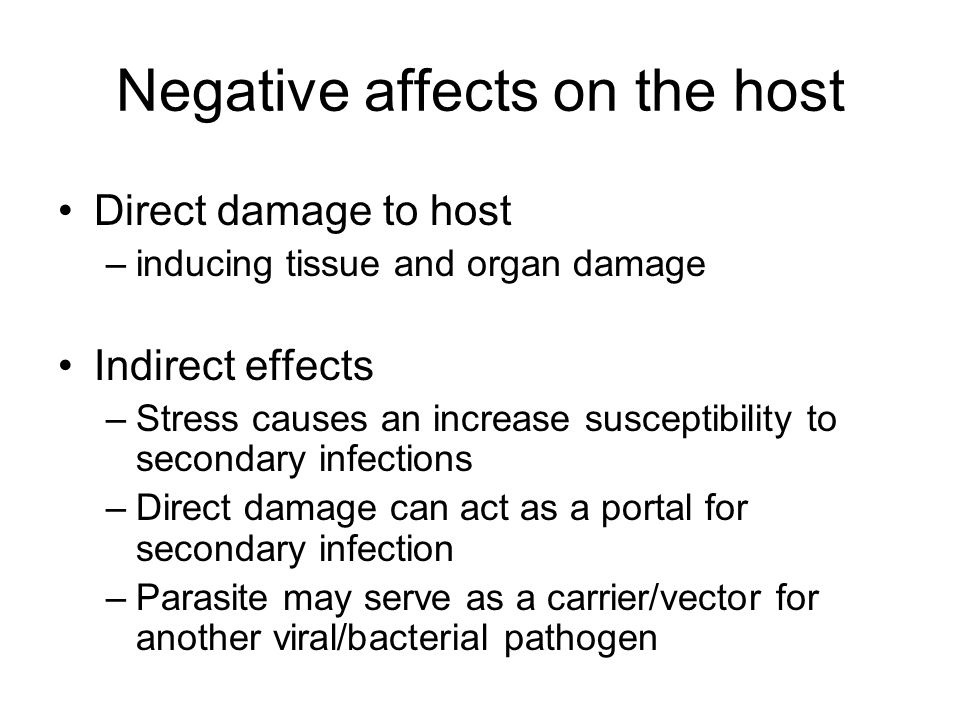 Negative affects on the host Direct damage to host –inducing tissue and organ damage Indirect effects –Stress causes an increase susceptibility to sec
