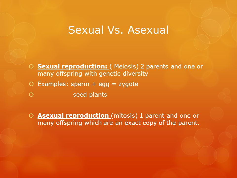Sexual Vs. Asexual  Sexual reproduction: ( Meiosis) 2 parents and one or many offspring with genetic diversity  Examples: sperm + egg = zygote  see