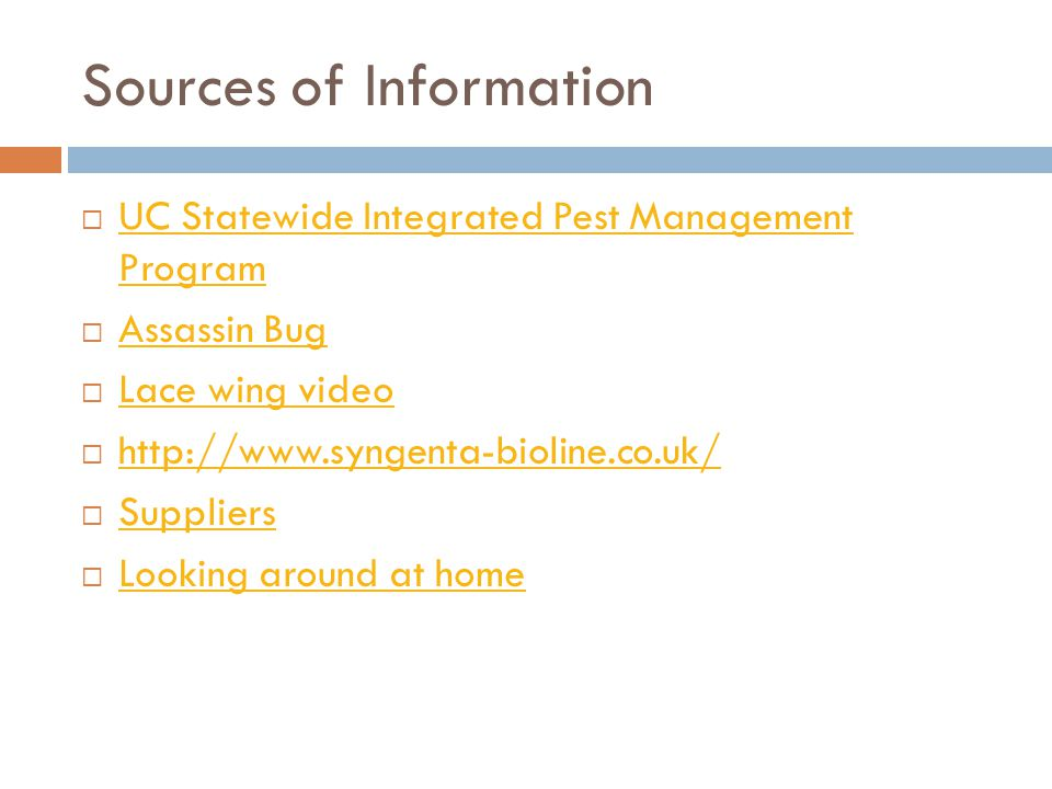 Sources of Information  UC Statewide Integrated Pest Management Program UC Statewide Integrated Pest Management Program  Assassin Bug Assassin Bug  Lace wing video Lace wing video  http://www.syngenta-bioline.co.uk/ http://www.syngenta-bioline.co.uk/  Suppliers Suppliers  Looking around at home Looking around at home