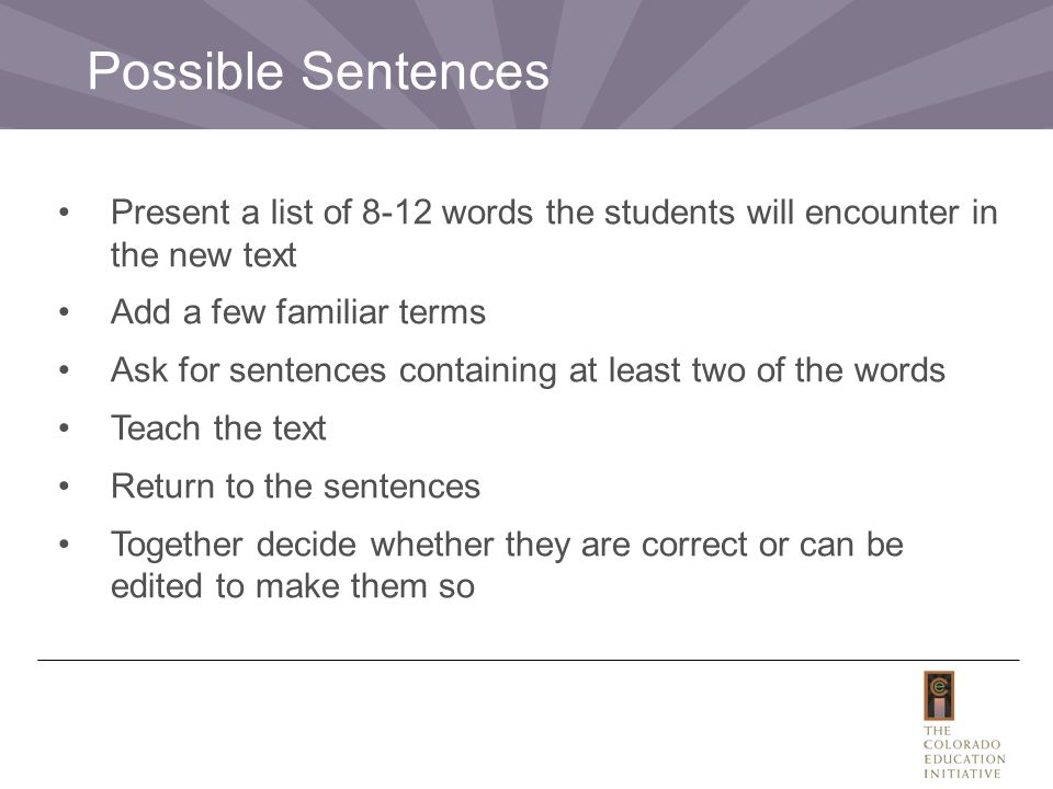 Present a list of 8-12 words the students will encounter in the new text Add a few familiar terms Ask for sentences containing at least two of the words Teach the text Return to the sentences Together decide whether they are correct or can be edited to make them so Possible Sentences