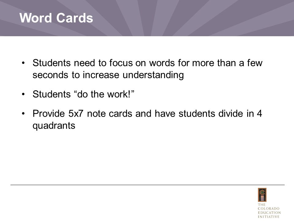 Word Cards Students need to focus on words for more than a few seconds to increase understanding Students do the work! Provide 5x7 note cards and have students divide in 4 quadrants