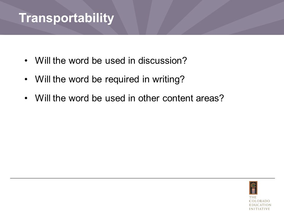 Transportability Will the word be used in discussion? Will the word be required in writing? Will the word be used in other content areas?