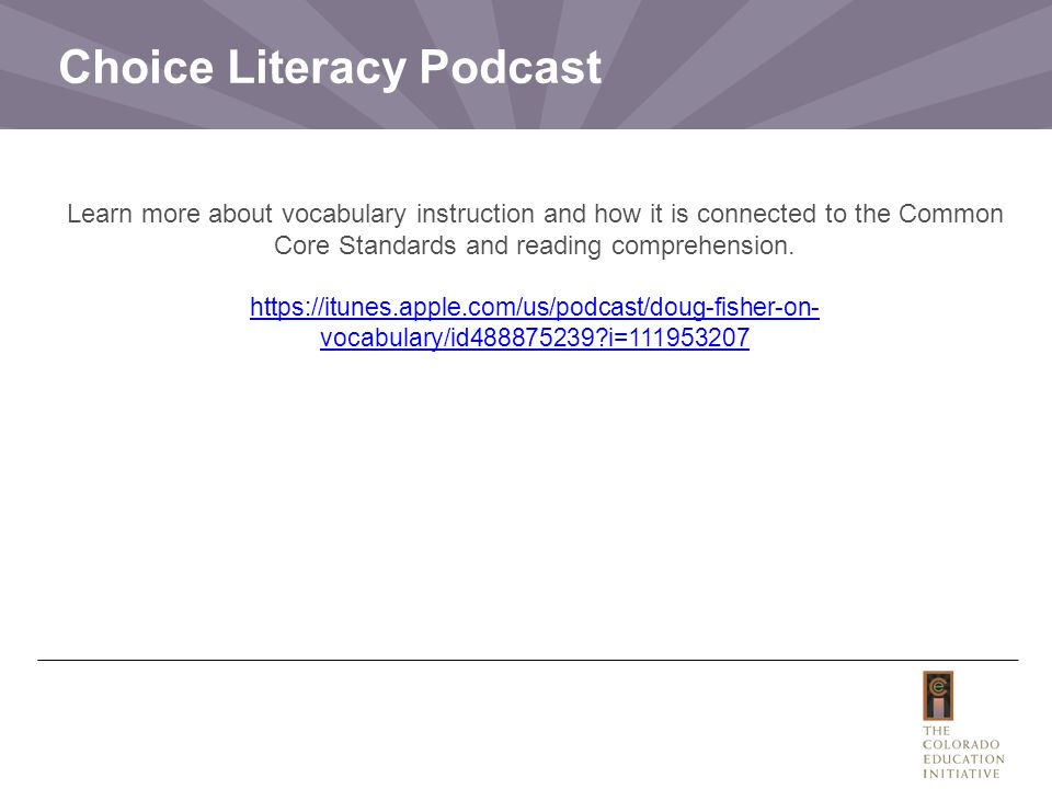 Choice Literacy Podcast Learn more about vocabulary instruction and how it is connected to the Common Core Standards and reading comprehension.
