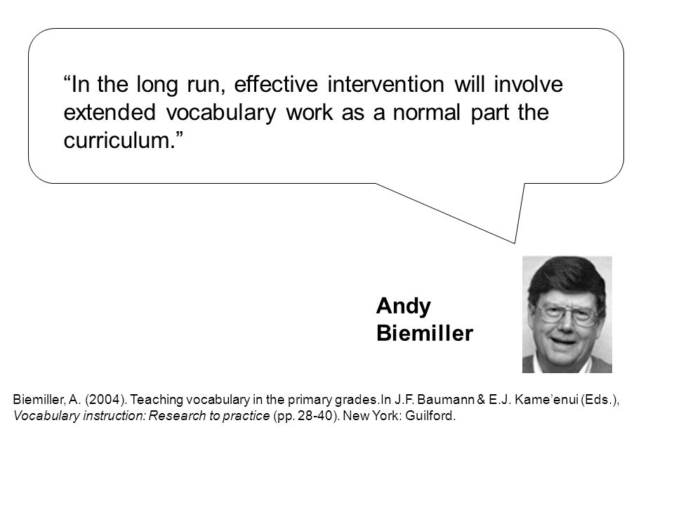 """In the long run, effective intervention will involve extended vocabulary work as a normal part the curriculum."" Biemiller, A. (2004). Teaching vocabu"