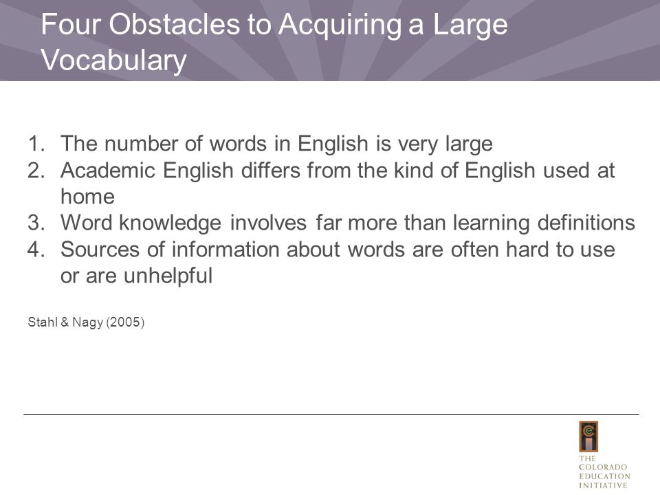 1.The number of words in English is very large 2.Academic English differs from the kind of English used at home 3.Word knowledge involves far more than learning definitions 4.Sources of information about words are often hard to use or are unhelpful Stahl & Nagy (2005) Four Obstacles to Acquiring a Large Vocabulary