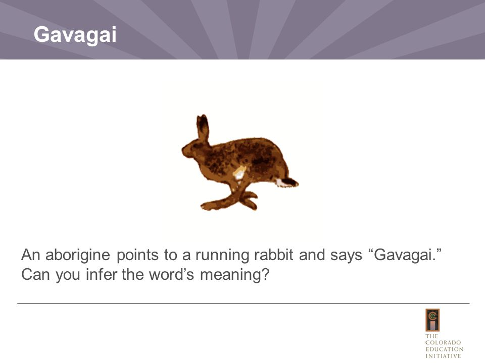 "An aborigine points to a running rabbit and says ""Gavagai."" Can you infer the word's meaning? Gavagai"