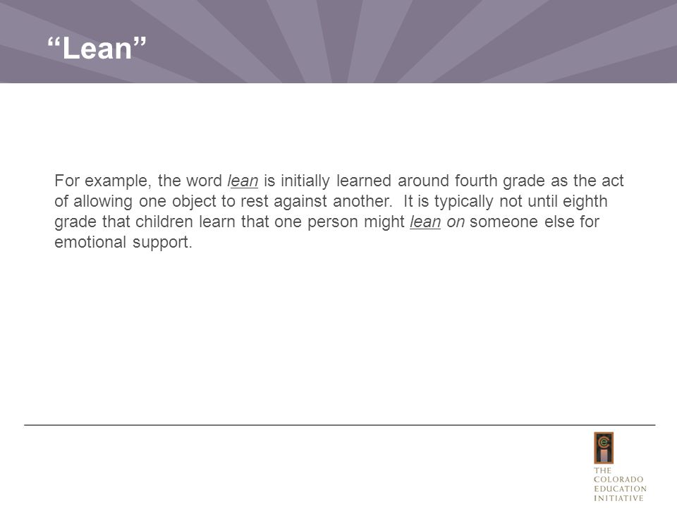 For example, the word lean is initially learned around fourth grade as the act of allowing one object to rest against another.