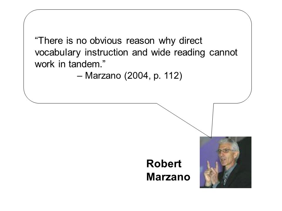 """There is no obvious reason why direct vocabulary instruction and wide reading cannot work in tandem."" – Marzano (2004, p. 112) Robert Marzano"