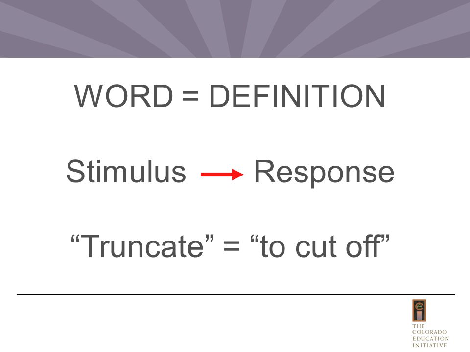 WORD = DEFINITION StimulusResponse Truncate = to cut off