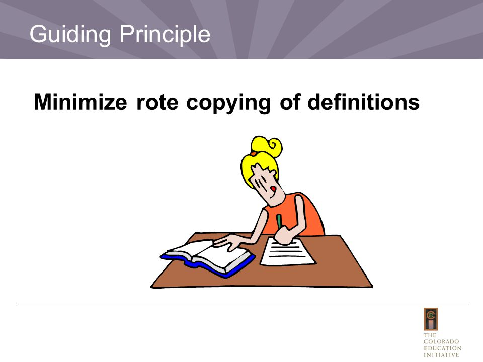 Minimize rote copying of definitions. Guiding Principle