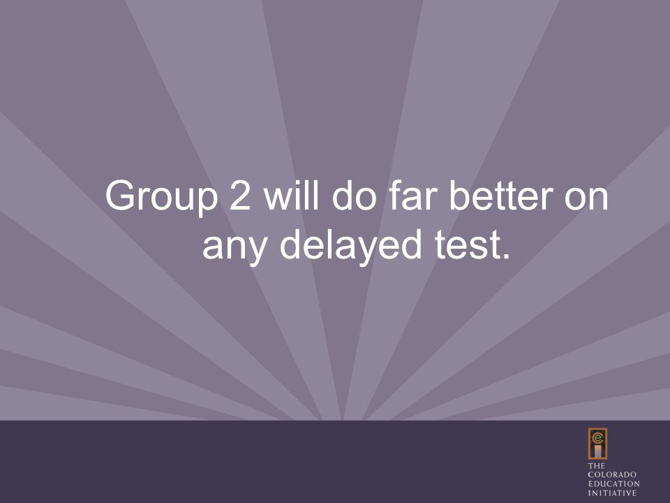 Group 2 will do far better on any delayed test.