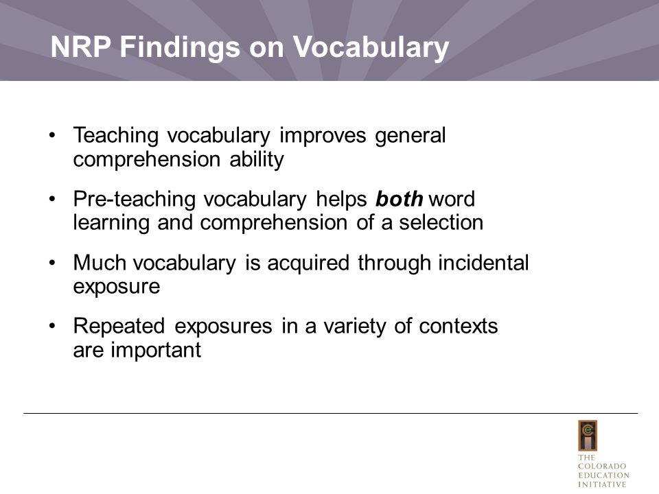 NRP Findings on Vocabulary Teaching vocabulary improves general comprehension ability Pre-teaching vocabulary helps both word learning and comprehension of a selection Much vocabulary is acquired through incidental exposure Repeated exposures in a variety of contexts are important