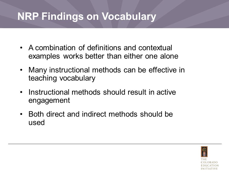 NRP Findings on Vocabulary A combination of definitions and contextual examples works better than either one alone Many instructional methods can be effective in teaching vocabulary Instructional methods should result in active engagement Both direct and indirect methods should be used