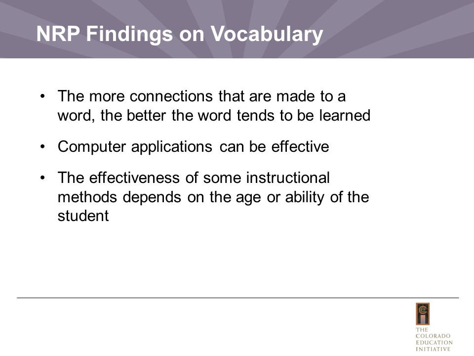 NRP Findings on Vocabulary The more connections that are made to a word, the better the word tends to be learned Computer applications can be effective The effectiveness of some instructional methods depends on the age or ability of the student