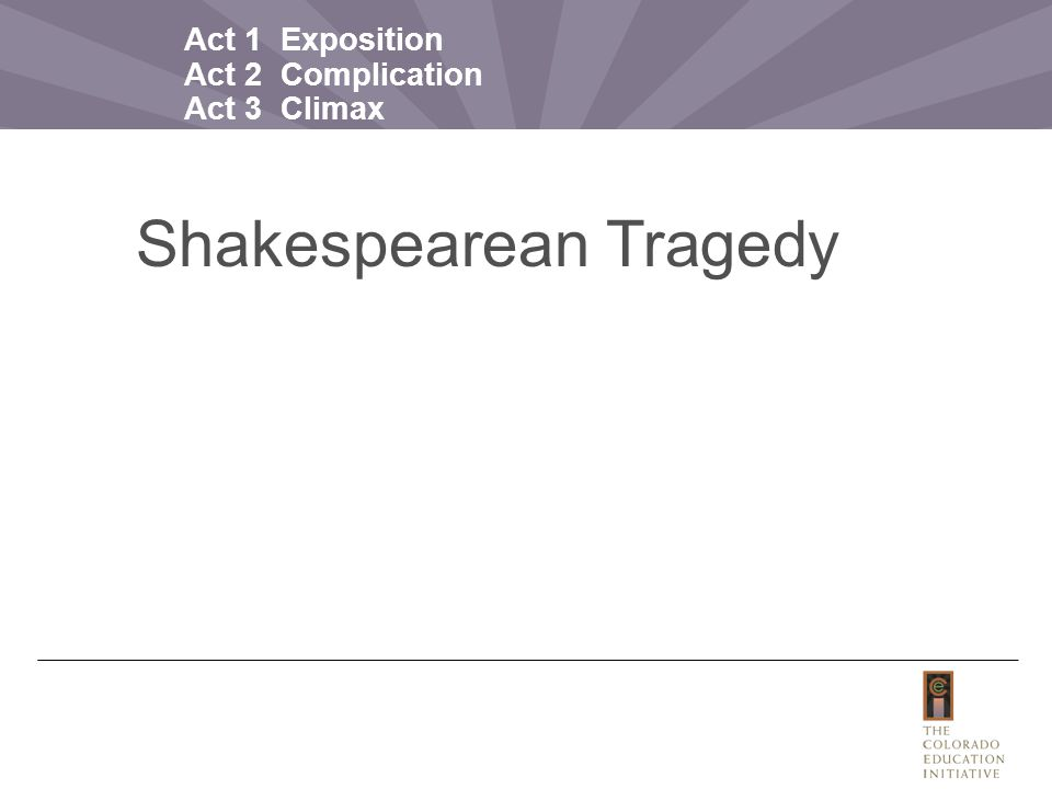 Act 1 Exposition Act 2 Complication Act 3 Climax Act 4 Resolution Act 5 Conclusion Shakespearean Tragedy