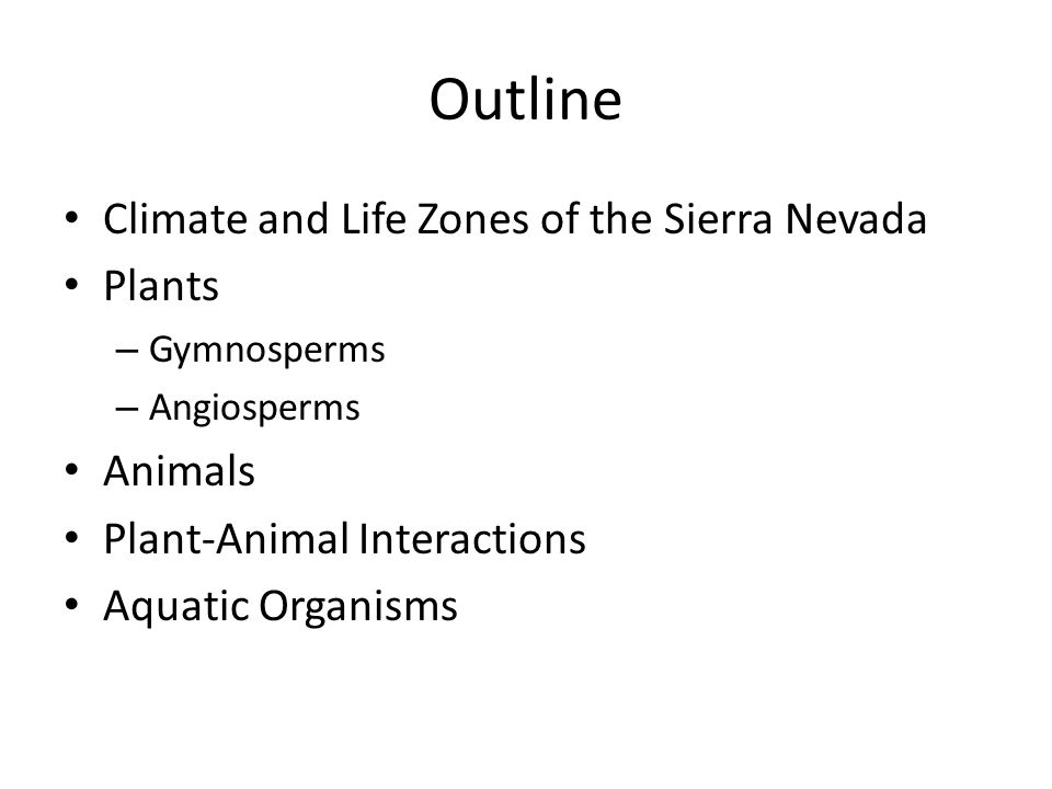 Outline Climate and Life Zones of the Sierra Nevada Plants – Gymnosperms – Angiosperms Animals Plant-Animal Interactions Aquatic Organisms