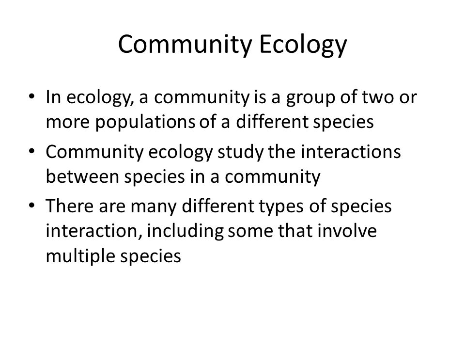 Community Ecology In ecology, a community is a group of two or more populations of a different species Community ecology study the interactions between species in a community There are many different types of species interaction, including some that involve multiple species