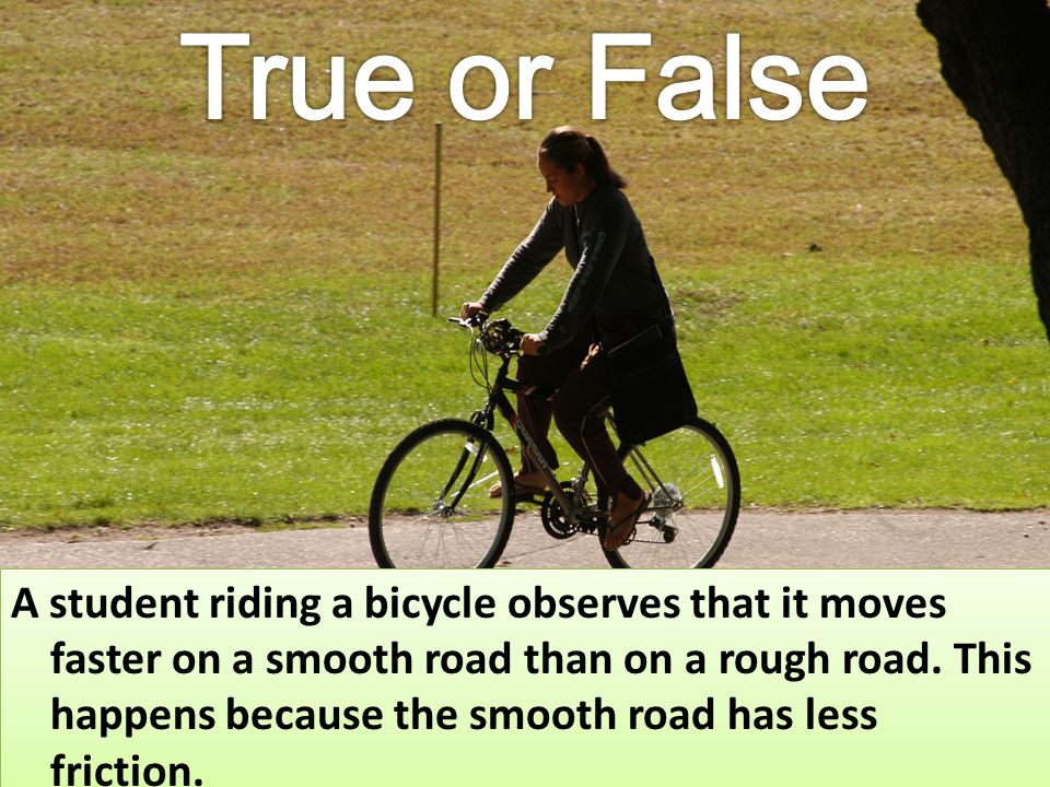 A student riding a bicycle observes that it moves faster on a smooth road than on a rough road. This happens because the smooth road has less friction
