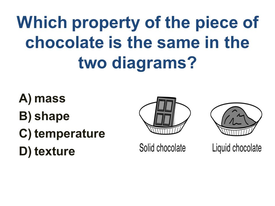 Which property of the piece of chocolate is the same in the two diagrams? A)mass B)shape C)temperature D)texture