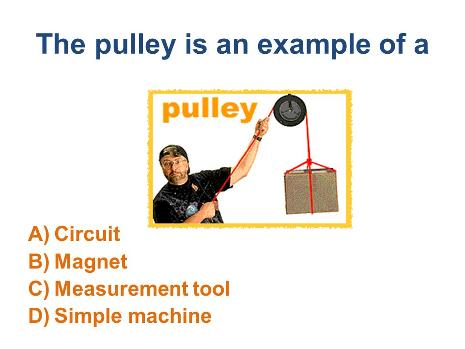 The pulley is an example of a A)Circuit B)Magnet C)Measurement tool D)Simple machine