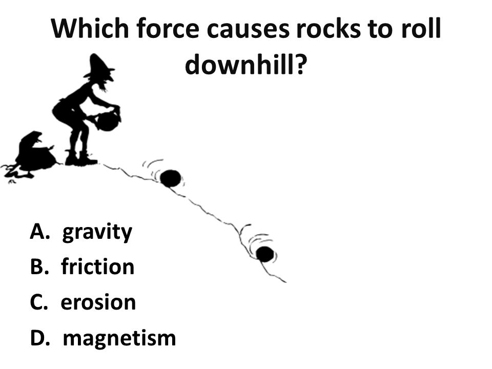 Which force causes rocks to roll downhill A. gravity B. friction C. erosion D. magnetism