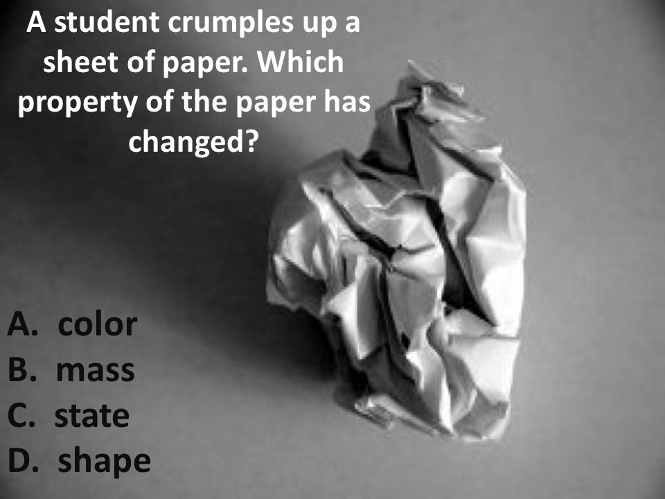 A student crumples up a sheet of paper. Which property of the paper has changed? A. color B. mass C. state D. shape