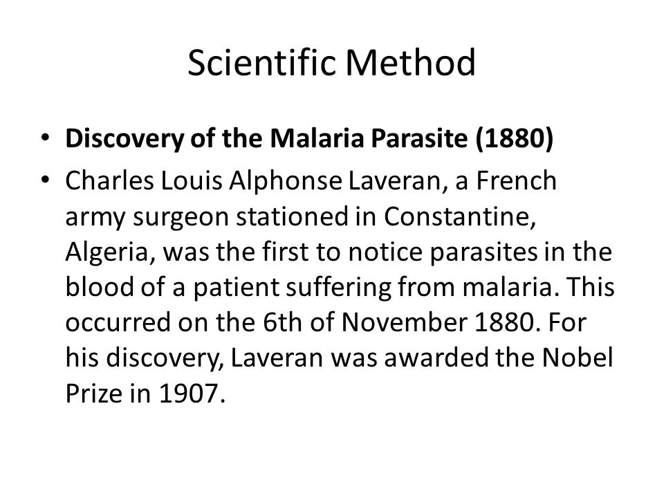Scientific Method Discovery of the Malaria Parasite (1880) Charles Louis Alphonse Laveran, a French army surgeon stationed in Constantine, Algeria, was the first to notice parasites in the blood of a patient suffering from malaria.