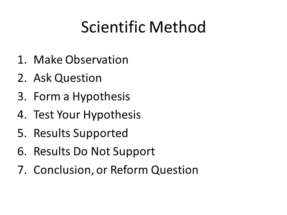 Scientific Method 1.Make Observation 2.Ask Question 3.Form a Hypothesis 4.Test Your Hypothesis 5.Results Supported 6.Results Do Not Support 7.Conclusi