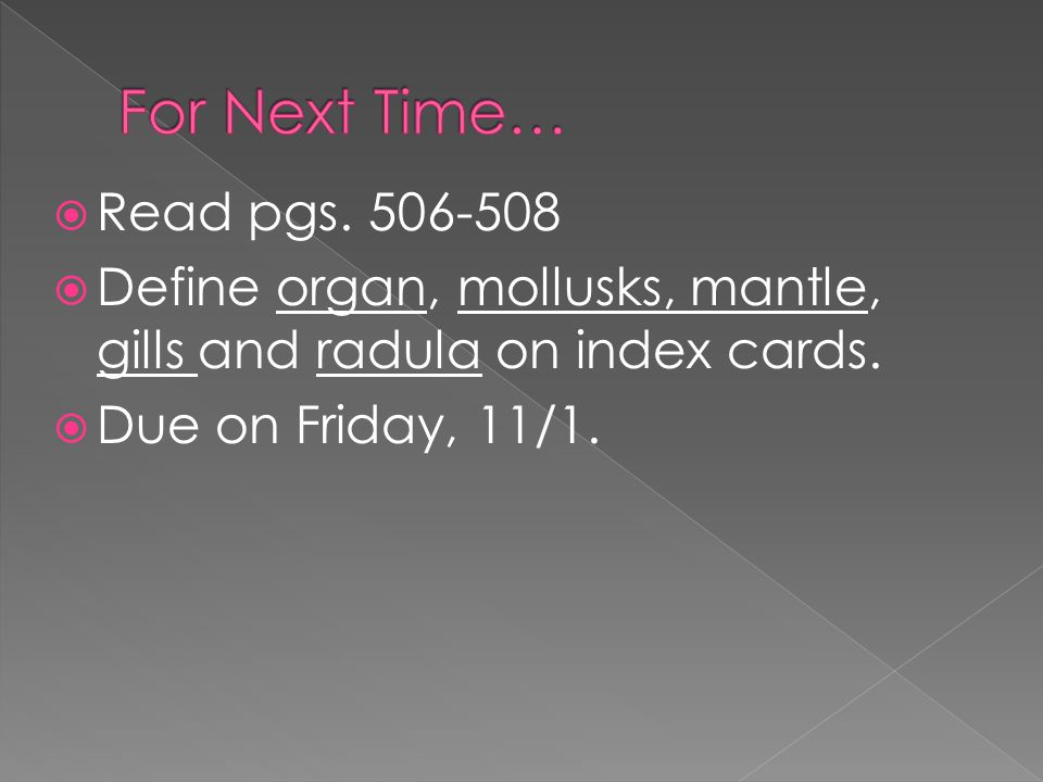  Read pgs. 506-508  Define organ, mollusks, mantle, gills and radula on index cards.  Due on Friday, 11/1.