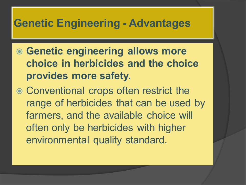 Genetic Engineering - Advantages  Genetic engineering allows more choice in herbicides and the choice provides more safety.  Conventional crops ofte