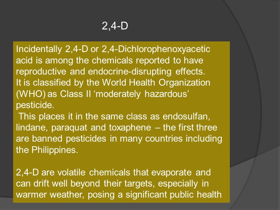 Incidentally 2,4-D or 2,4-Dichlorophenoxyacetic acid is among the chemicals reported to have reproductive and endocrine-disrupting effects. It is clas