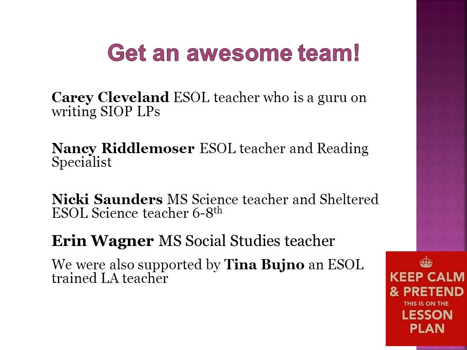 Carey Cleveland ESOL teacher who is a guru on writing SIOP LPs Nancy Riddlemoser ESOL teacher and Reading Specialist Nicki Saunders MS Science teacher and Sheltered ESOL Science teacher 6-8 th Erin Wagner MS Social Studies teacher We were also supported by Tina Bujno an ESOL trained LA teacher