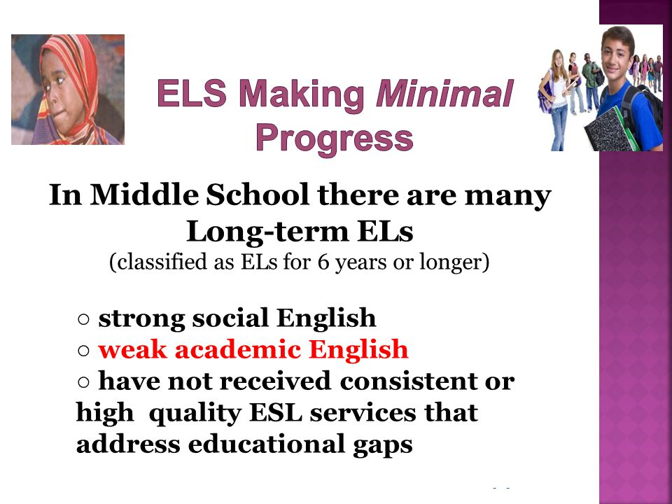 - In Middle School there are many Long-term ELs (classified as ELs for 6 years or longer) ○ strong social English ○ weak academic English ○ have not r