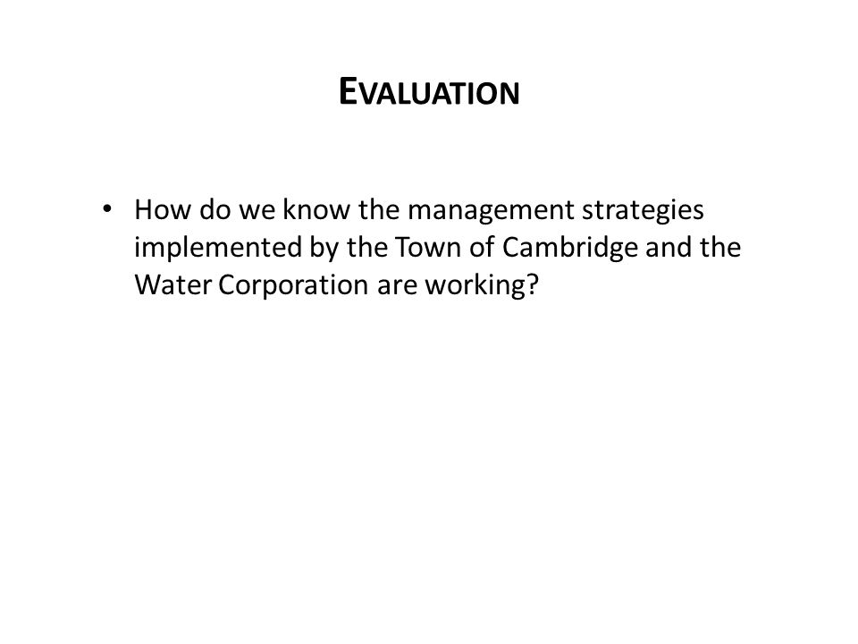 E VALUATION How do we know the management strategies implemented by the Town of Cambridge and the Water Corporation are working