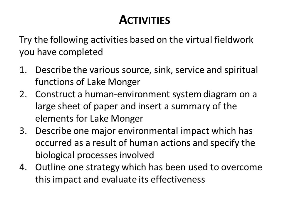 A CTIVITIES Try the following activities based on the virtual fieldwork you have completed 1.Describe the various source, sink, service and spiritual functions of Lake Monger 2.Construct a human-environment system diagram on a large sheet of paper and insert a summary of the elements for Lake Monger 3.Describe one major environmental impact which has occurred as a result of human actions and specify the biological processes involved 4.Outline one strategy which has been used to overcome this impact and evaluate its effectiveness