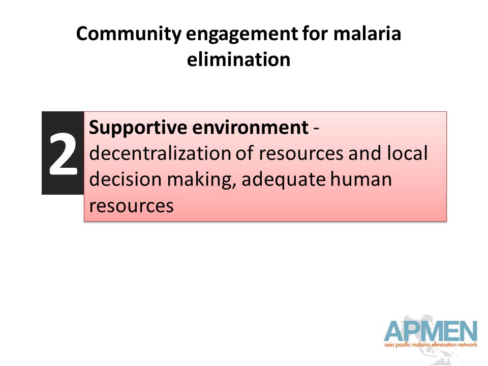 Community engagement for malaria elimination Supportive environment - decentralization of resources and local decision making, adequate human resources 2