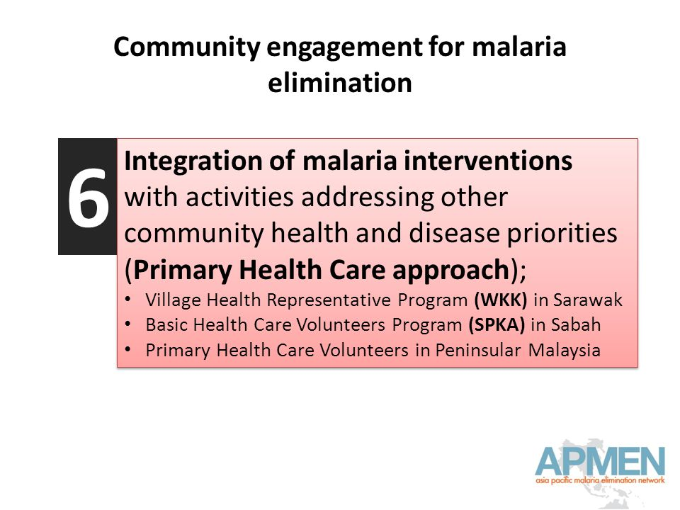 Community engagement for malaria elimination Integration of malaria interventions with activities addressing other community health and disease priorities (Primary Health Care approach); Village Health Representative Program (WKK) in Sarawak Basic Health Care Volunteers Program (SPKA) in Sabah Primary Health Care Volunteers in Peninsular Malaysia Integration of malaria interventions with activities addressing other community health and disease priorities (Primary Health Care approach); Village Health Representative Program (WKK) in Sarawak Basic Health Care Volunteers Program (SPKA) in Sabah Primary Health Care Volunteers in Peninsular Malaysia 6