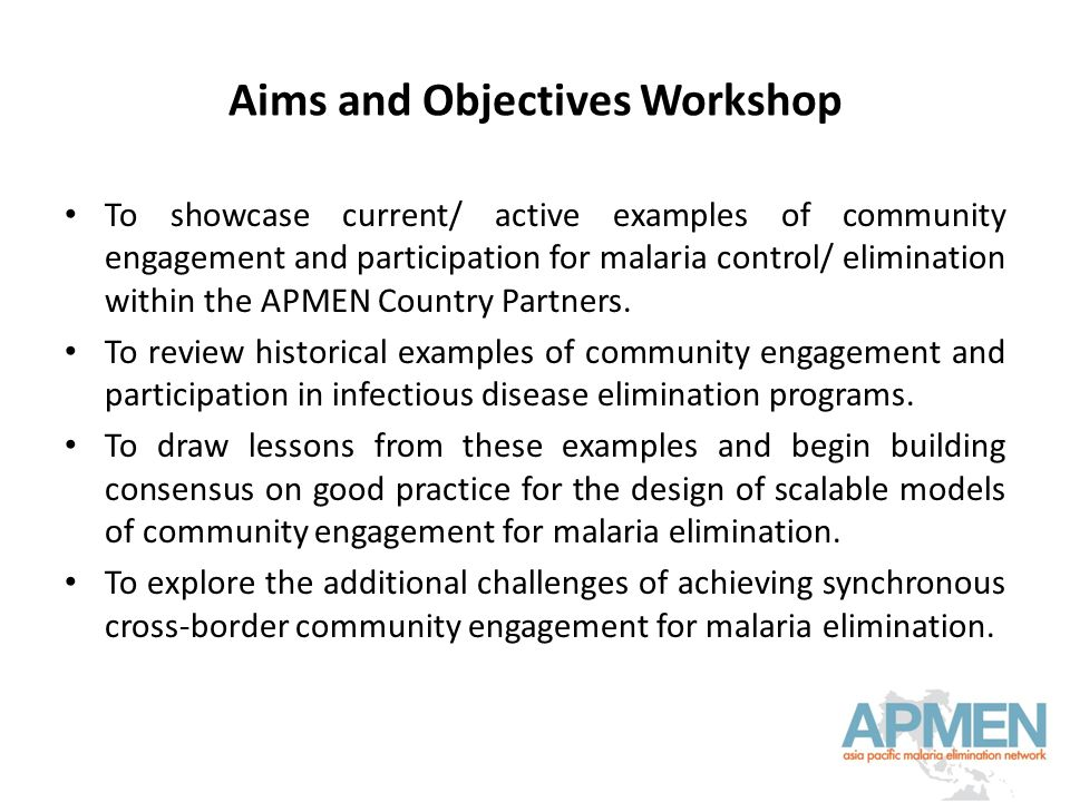 Aims and Objectives Workshop To showcase current/ active examples of community engagement and participation for malaria control/ elimination within the APMEN Country Partners.