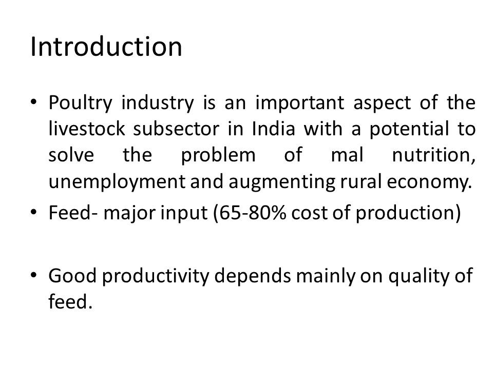 Introduction Poultry industry is an important aspect of the livestock subsector in India with a potential to solve the problem of mal nutrition, unemployment and augmenting rural economy.