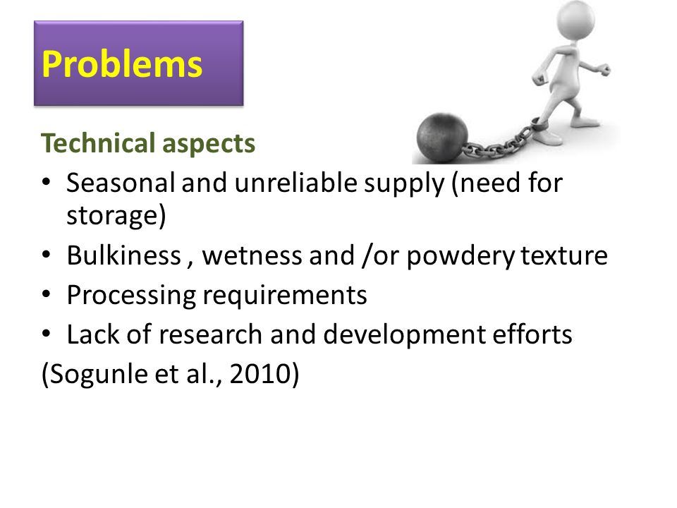 Problems Technical aspects Seasonal and unreliable supply (need for storage) Bulkiness, wetness and /or powdery texture Processing requirements Lack of research and development efforts (Sogunle et al., 2010)