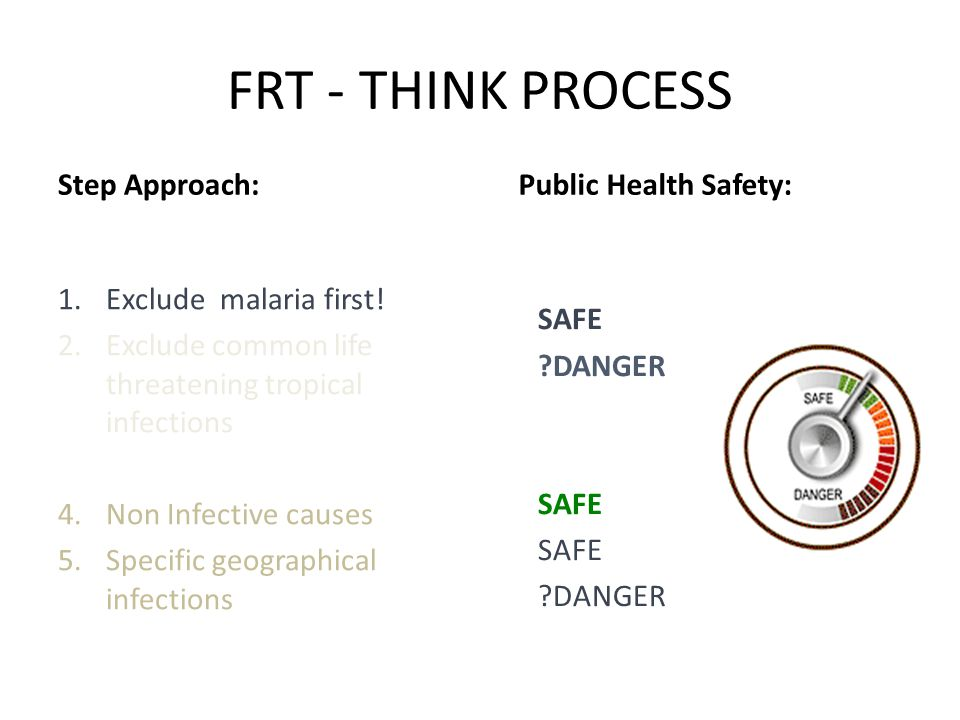 FRT - THINK PROCESS Step Approach: 1.Exclude malaria first! 2.Exclude common life threatening tropical infections 3.Non-traveller infections 4.Non Inf