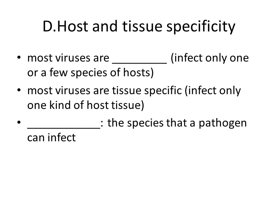 D.Host and tissue specificity most viruses are _________ (infect only one or a few species of hosts) most viruses are tissue specific (infect only one kind of host tissue) ____________: the species that a pathogen can infect