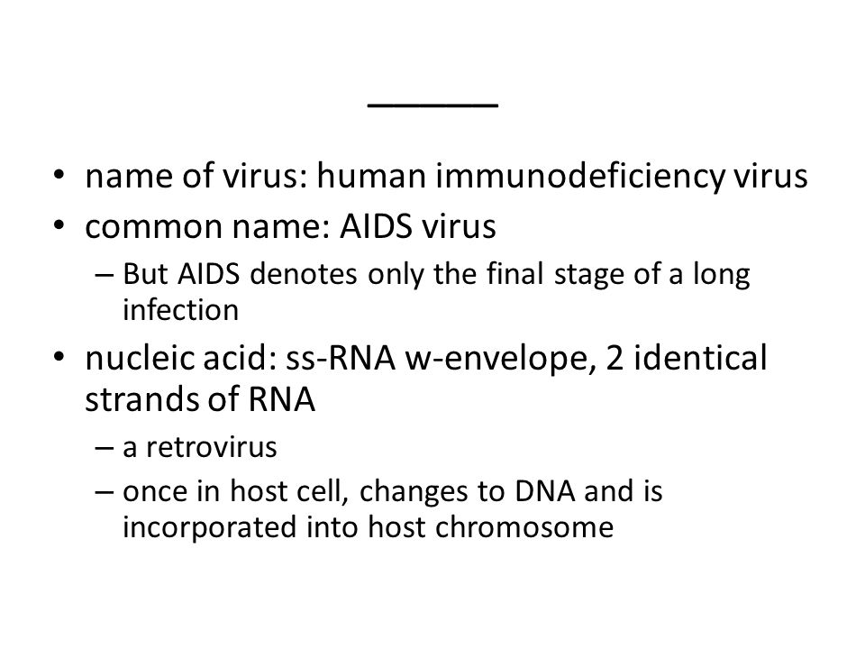 _____ name of virus: human immunodeficiency virus common name: AIDS virus – But AIDS denotes only the final stage of a long infection nucleic acid: ss