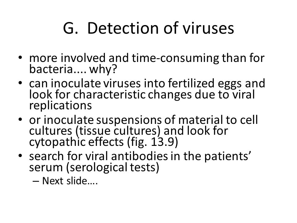 G. Detection of viruses more involved and time-consuming than for bacteria.... why? can inoculate viruses into fertilized eggs and look for characteri