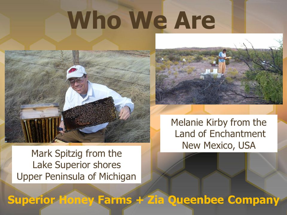Who We Are Superior Honey Farms + Zia Queenbee Company Mark Spitzig from the Lake Superior shores Upper Peninsula of Michigan Melanie Kirby from the L