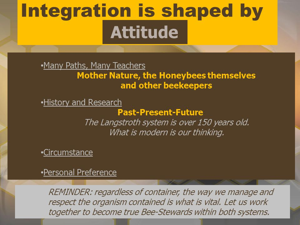 Integration is shaped by Attitude Many Paths, Many Teachers Mother Nature, the Honeybees themselves and other beekeepers History and Research Past-Pre