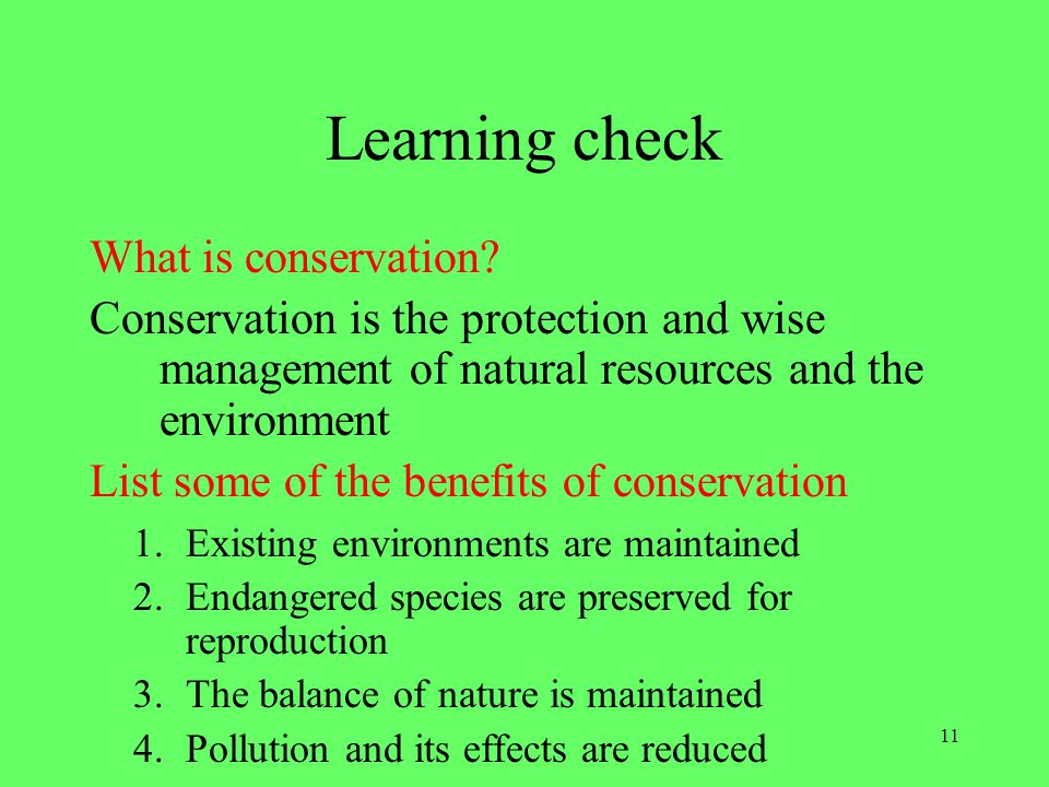 11 Learning check What is conservation? Conservation is the protection and wise management of natural resources and the environment List some of the b