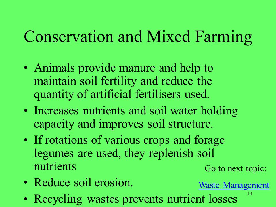 14 Conservation and Mixed Farming Animals provide manure and help to maintain soil fertility and reduce the quantity of artificial fertilisers used. I