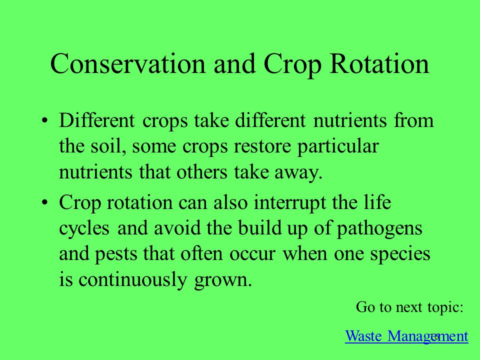 16 Conservation and Crop Rotation Different crops take different nutrients from the soil, some crops restore particular nutrients that others take awa