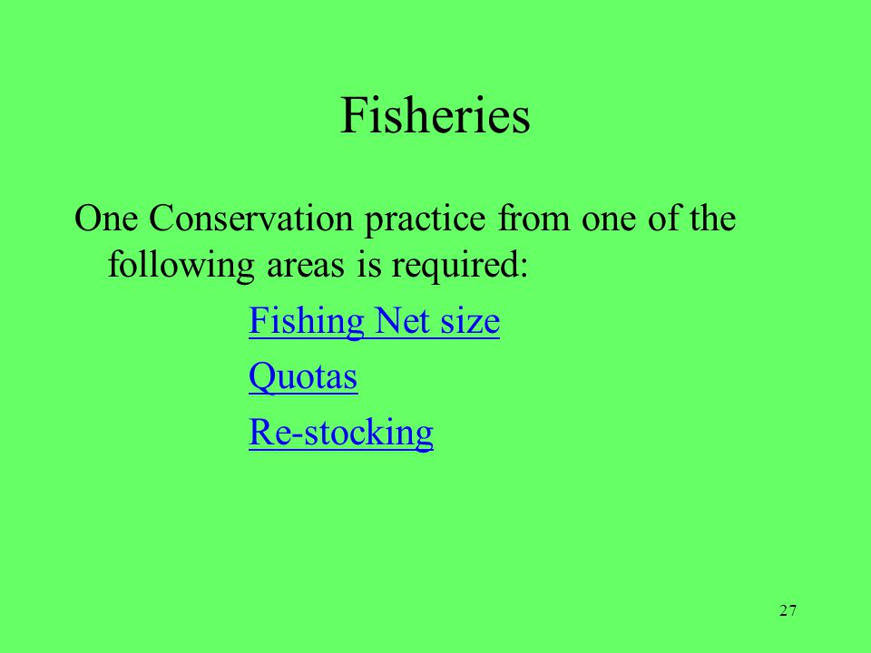 27 Fisheries One Conservation practice from one of the following areas is required: Fishing Net size Quotas Re-stocking